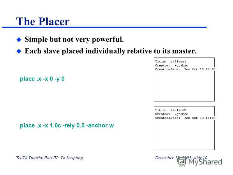 Tcl/Tk Tutorial Part III: Tk ScriptingDecember 12, 1995, slide 10 The Placer u Simple but not very powerful. u Each slave placed individually relative to its master. place.x -x 0 -y 0 place.x -x 1.0c -rely 0.5 -anchor w