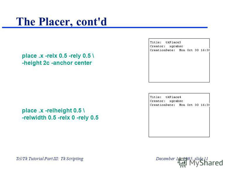 Tcl/Tk Tutorial Part III: Tk ScriptingDecember 12, 1995, slide 11 The Placer, cont'd place.x -relx 0.5 -rely 0.5 \ -height 2c -anchor center place.x -relheight 0.5 \ -relwidth 0.5 -relx 0 -rely 0.5