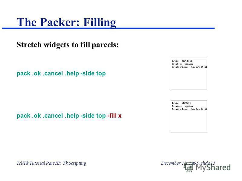 Tcl/Tk Tutorial Part III: Tk ScriptingDecember 12, 1995, slide 15 The Packer: Filling Stretch widgets to fill parcels: pack.ok.cancel.help -side top pack.ok.cancel.help -side top -fill x