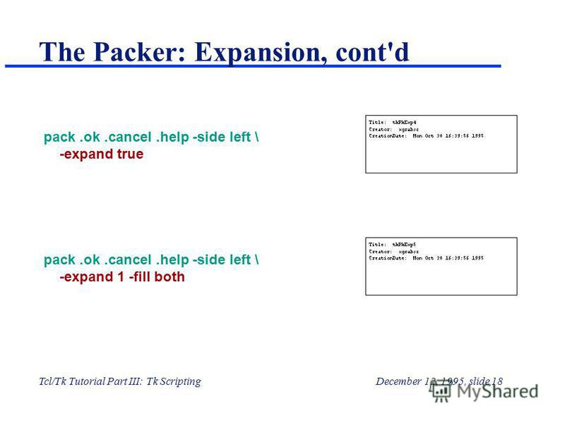Tcl/Tk Tutorial Part III: Tk ScriptingDecember 12, 1995, slide 18 The Packer: Expansion, cont'd pack.ok.cancel.help -side left \ -expand true pack.ok.cancel.help -side left \ -expand 1 -fill both