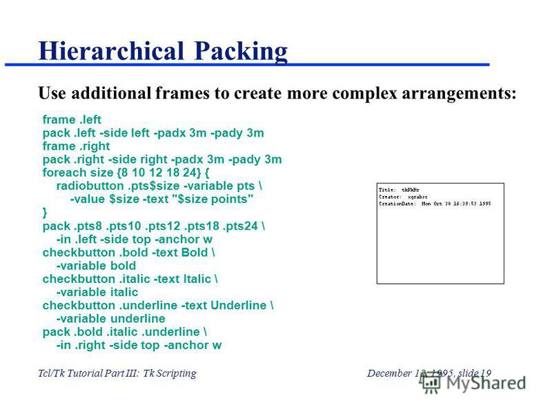 Tcl/Tk Tutorial Part III: Tk ScriptingDecember 12, 1995, slide 19 Hierarchical Packing Use additional frames to create more complex arrangements: frame.left pack.left -side left -padx 3m -pady 3m frame.right pack.right -side right -padx 3m -pady 3m f