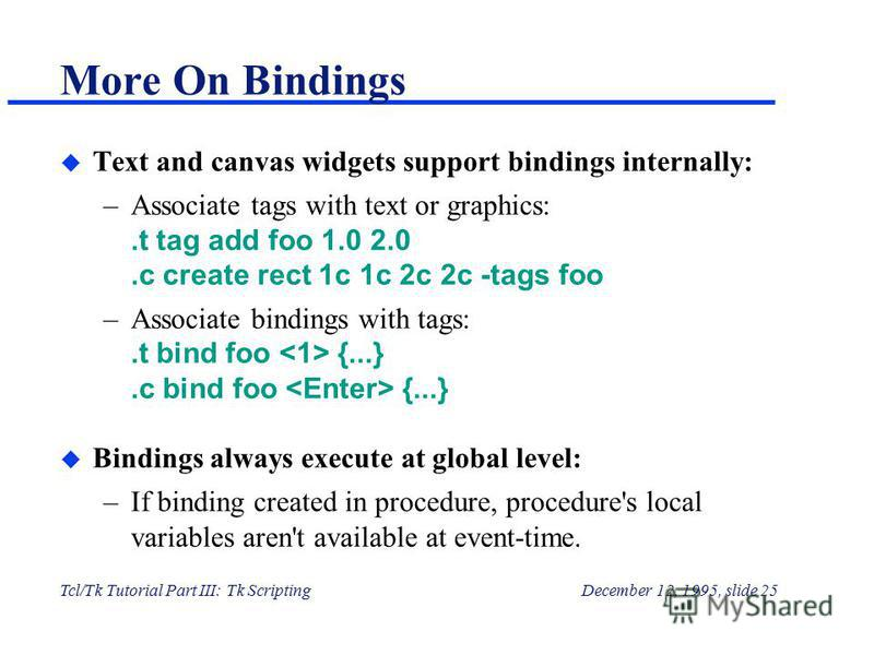 Tcl/Tk Tutorial Part III: Tk ScriptingDecember 12, 1995, slide 25 More On Bindings u Text and canvas widgets support bindings internally: –Associate tags with text or graphics:.t tag add foo 1.0 2.0.c create rect 1c 1c 2c 2c -tags foo –Associate bind
