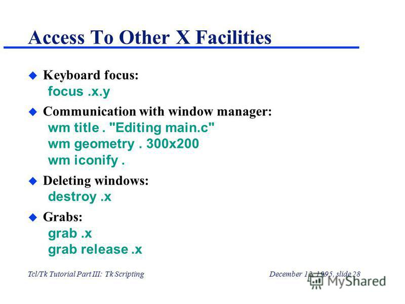 Tcl/Tk Tutorial Part III: Tk ScriptingDecember 12, 1995, slide 28 Access To Other X Facilities u Keyboard focus: focus.x.y u Communication with window manager: wm title.
