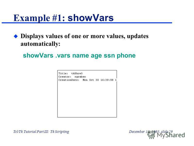 Tcl/Tk Tutorial Part III: Tk ScriptingDecember 12, 1995, slide 29 Example #1: showVars u Displays values of one or more values, updates automatically: showVars.vars name age ssn phone