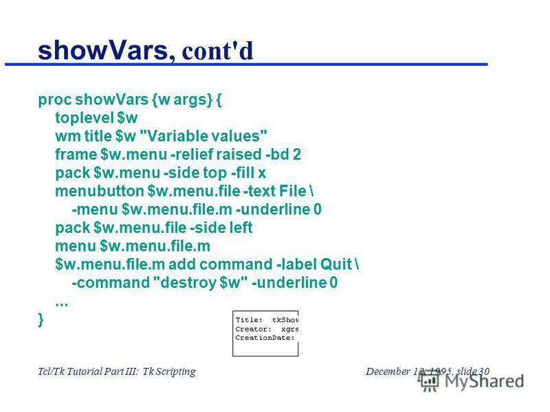 Tcl/Tk Tutorial Part III: Tk ScriptingDecember 12, 1995, slide 30 showVars, cont'd proc showVars {w args} { toplevel $w wm title $w