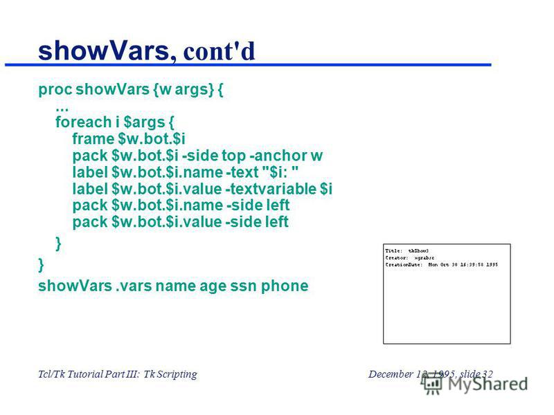 Tcl/Tk Tutorial Part III: Tk ScriptingDecember 12, 1995, slide 32 showVars, cont'd proc showVars {w args} {... foreach i $args { frame $w.bot.$i pack $w.bot.$i -side top -anchor w label $w.bot.$i.name -text