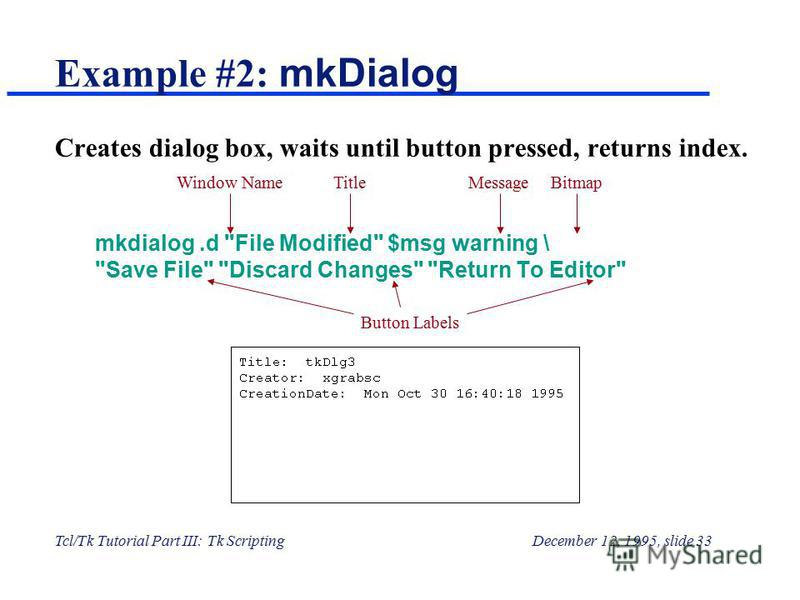 Tcl/Tk Tutorial Part III: Tk ScriptingDecember 12, 1995, slide 33 Example #2: mkDialog Creates dialog box, waits until button pressed, returns index. mkdialog.d