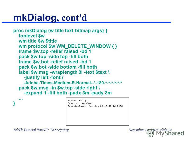 Tcl/Tk Tutorial Part III: Tk ScriptingDecember 12, 1995, slide 34 mkDialog, cont'd proc mkDialog {w title text bitmap args} { toplevel $w wm title $w $title wm protocol $w WM_DELETE_WINDOW { } frame $w.top -relief raised -bd 1 pack $w.top -side top -