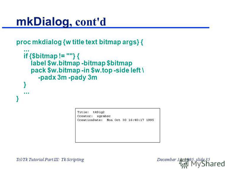 Tcl/Tk Tutorial Part III: Tk ScriptingDecember 12, 1995, slide 35 mkDialog, cont'd proc mkdialog {w title text bitmap args} {... if {$bitmap != } { label $w.bitmap -bitmap $bitmap pack $w.bitmap -in $w.top -side left \ -padx 3m -pady 3m }... }