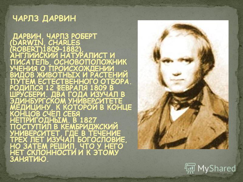 ЧАРЛЗ ДАРВИН ДАРВИН, ЧАРЛЗ РОБЕРТ (DARWIN, CHARLES (ROBERT)1809–1882), АНГЛИЙСКИЙ НАТУРАЛИСТ И ПИСАТЕЛЬ, ОСНОВОПОЛОЖНИК УЧЕНИЯ О ПРОИСХОЖДЕНИИ ВИДОВ ЖИВОТНЫХ И РАСТЕНИЙ ПУТЕМ ЕСТЕСТВЕННОГО ОТБОРА. РОДИЛСЯ 12 ФЕВРАЛЯ 1809 В ШРУСБЕРИ. ДВА ГОДА ИЗУЧАЛ В