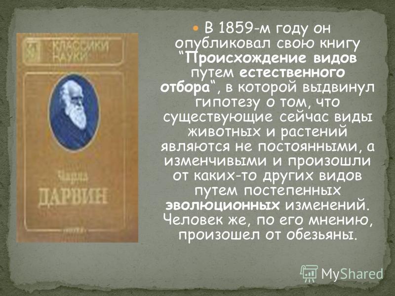 В 1859-м году он опубликовал свою книгу Происхождение видов путем естественного отбора, в которой выдвинул гипотезу о том, что существующие сейчас виды животных и растений являются не постоянными, а изменчивыми и произошли от каких-то других видов пу
