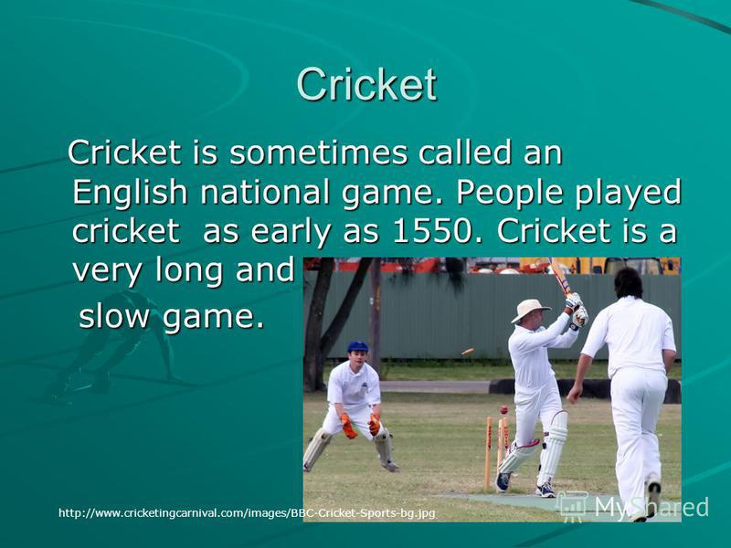 Cricket Cricket is sometimes called an English national game. People played cricket as early as 1550. Cricket is a very long and Cricket is sometimes called an English national game. People played cricket as early as 1550. Cricket is a very long and