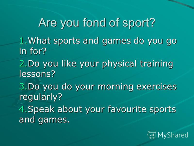 Are you fond of sport? 1.What sports and games do you go in for? 2.Do you like your physical training lessons? 3.Do you do your morning exercises regularly? 4.Speak about your favourite sports and games.