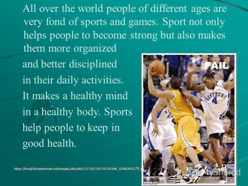 All over the world people of different ages are very fond of sports and games. Sport not only helps people to become strong but also makes them more organized and better disciplined in their daily activities. It makes a healthy mind in a healthy body