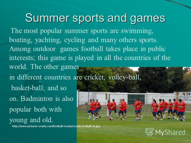Summer sports and games The most popular summer sports are swimming, boating, yachting, cycling and many others sports. Among outdoor games football takes place in public interests; this game is played in all the countries of the world. The other gam