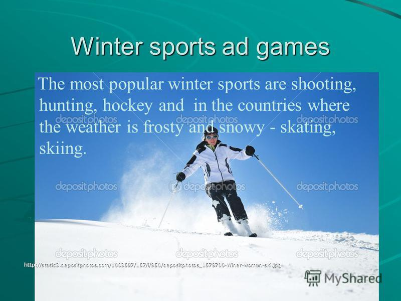 Winter sports ad games The most popular winter sports are shooting, hunting, hockey and in the countries where the weather is frosty and snowy - skating, skiing.http://static3.depositphotos.com/1003697/167/i/950/depositphotos_1679700-Winer-woman-ski.