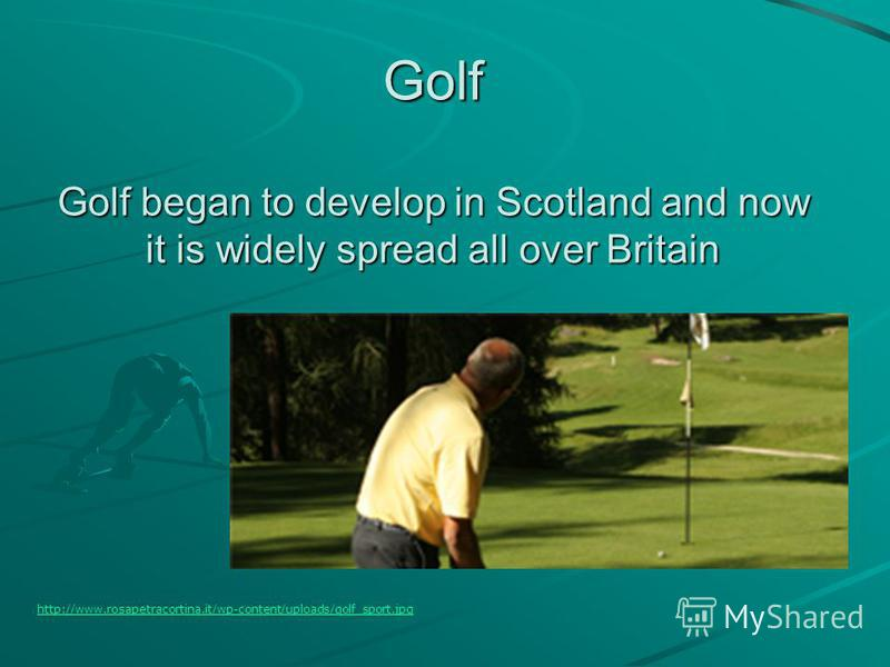 Golf Golf began to develop in Scotland and now it is widely spread all over Britain http://www.rosapetracortina.it/wp-content/uploads/golf_sport.jpg