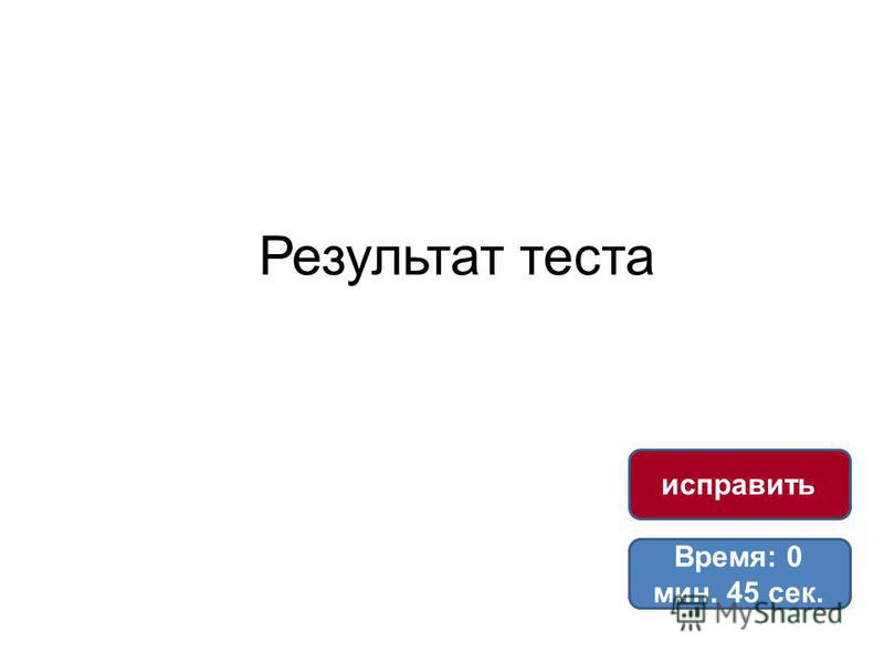 Результат теста Время: 0 мин. 45 сек. исправить