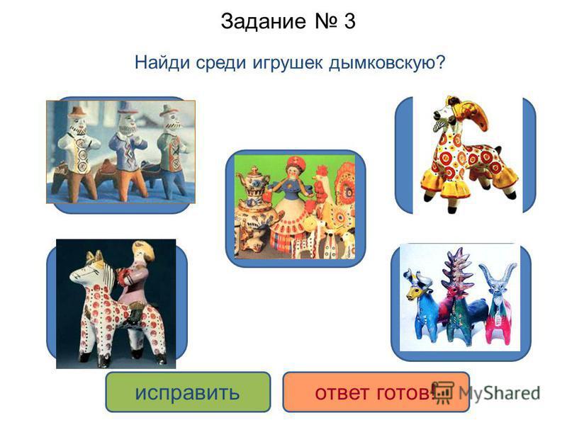 Задание 3 Найди среди игрушек дымковскую? ДА НЕТ исправить ответ готов!