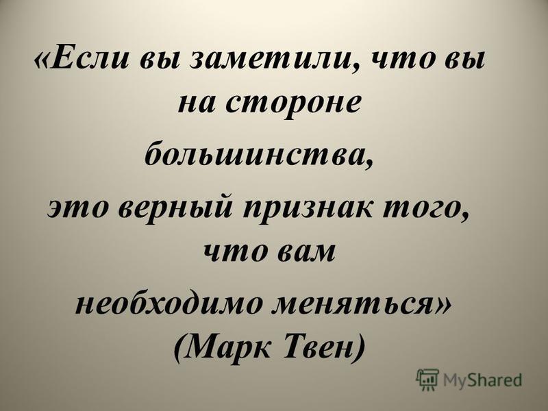 «Если вы заметили, что вы на стороне большинства, это верный признак того, что вам необходимо меняться» (Марк Твен)