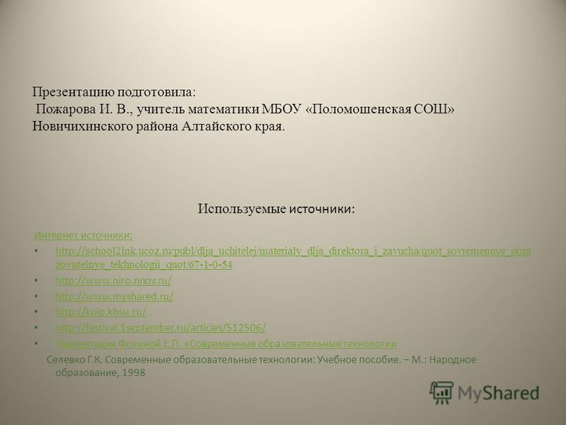Используемые источники: Интернет источники: http:// school2lnk.ucoz.ru/publ/dlja_uchitelej/materialy_dlja_direktora_i_zavucha/quot_sovremennye_obra zovatelnye_tekhnologii_quot/67-1-0-54 http:// school2lnk.ucoz.ru/publ/dlja_uchitelej/materialy_dlja_di