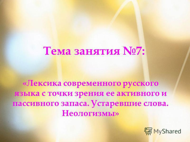 Тема занятия 7: «Лексика современного русского языка с точки зрения ее активного и пассивного запаса. Устаревшие слова. Неологизмы»
