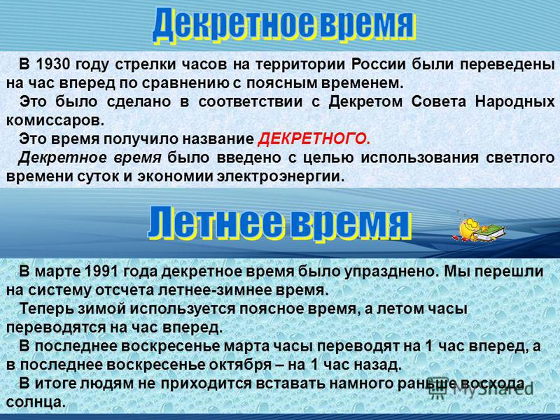 В 1930 году стрелки часов на территории России были переведены на час вперед по сравнению с поясным временем. Это было сделано в соответствии с Декретом Совета Народных комиссаров. Это время получило название ДЕКРЕТНОГО. Декретное время было введено