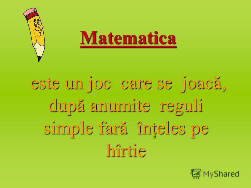 Matematica este un joc care se joacă, după anumite reguli simple fară înţeles pe hîrtie