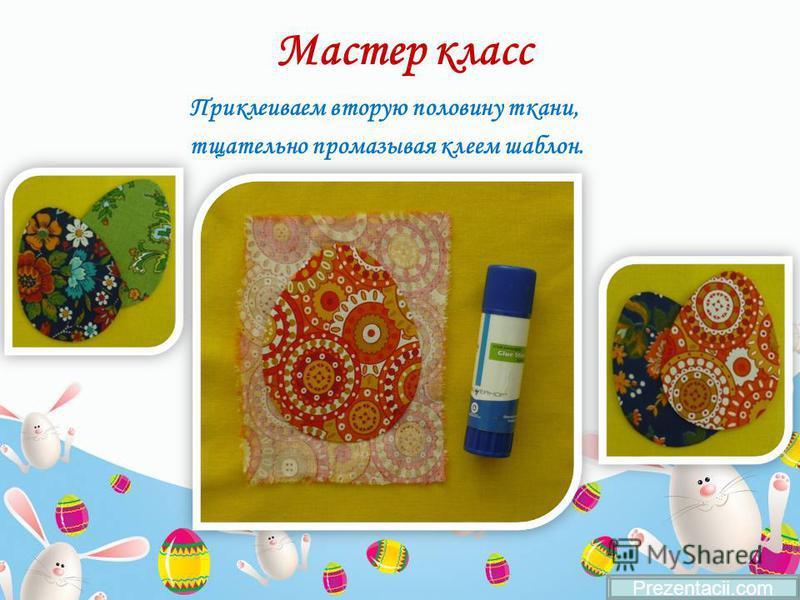 Мастер класс Приклеиваем вторую половину ткани, тщательно промазывая клеем шаблон. Prezentacii.com