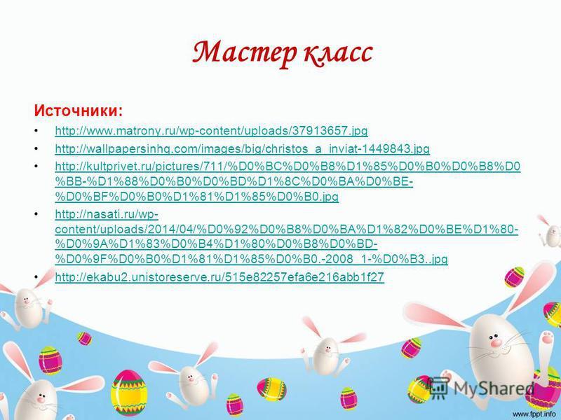 Мастер класс Источники: http://www.matrony.ru/wp-content/uploads/37913657. jpg http://wallpapersinhq.com/images/big/christos_a_inviat-1449843. jpg http://kultprivet.ru/pictures/711/%D0%BC%D0%B8%D1%85%D0%B0%D0%B8%D0 %BB-%D1%88%D0%B0%D0%BD%D1%8C%D0%BA%
