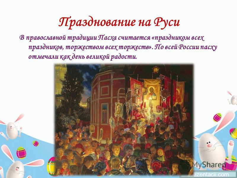 Празднование на Руси В православной традиции Пасха считается «праздником всех праздников, торжеством всех торжеств». По всей России пасху отмечали как день великой радости. Prezentacii.com