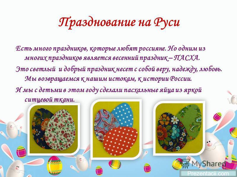 Празднование на Руси Есть много праздников, которые любят россияне. Но одним из многих праздников является весенний праздник – ПАСХА. Это светлый и добрый праздник несет с собой веру, надежду, любовь. Мы возвращаемся к нашим истокам, к истории России