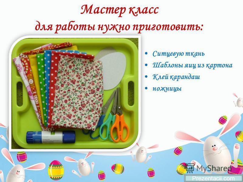 Мастер класс для работы нужно приготовить: Ситцевую ткань Шаблоны яиц из картона Клей карандаш ножницы Prezentacii.com