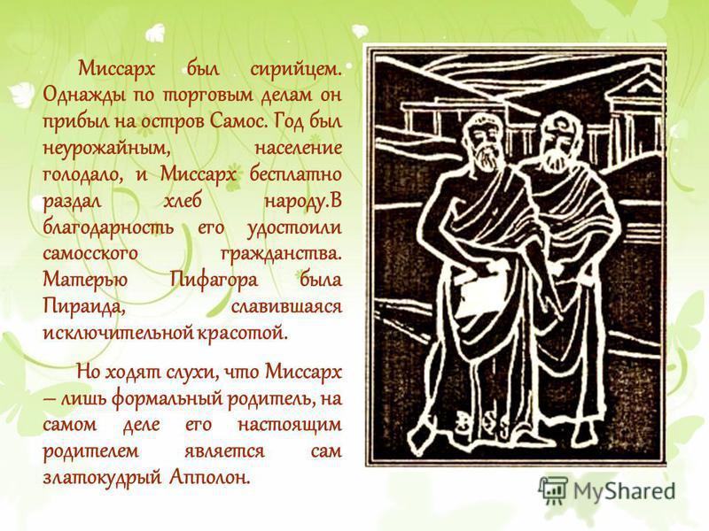 Миссарх был сирийцем. Однажды по торговым делам он прибыл на остров Самос. Год был неурожайным, население голодало, и Миссарх бесплатно раздал хлеб народу.В благодарность его удостоили самосского гражданства. Матерью Пифагора была Пираида, славившаяс