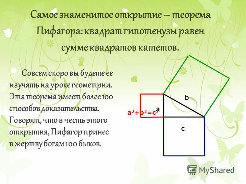 Самое знаменитое открытие – теорема Пифагора: квадрат гипотенузы равен сумме квадратов катетов. Совсем скоро вы будете ее изучать на уроке геометрии. Эта теорема имеет более 100 способов доказательства. Говорят, что в честь этого открытия, Пифагор пр