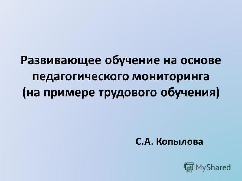Развивающее обучение на основе педагогического мониторинга (на примере трудового обучения) С.А. Копылова