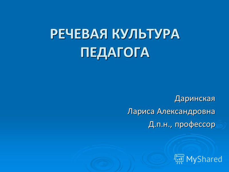 РЕЧЕВАЯ КУЛЬТУРА ПЕДАГОГА Даринская Лариса Александровна Д.п.н., профессор