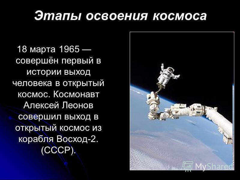 Этапы освоения космоса 18 марта 1965 совершён первый в истории выход человека в открытый космос. Космонавт Алексей Леонов совершил выход в открытый космос из корабля Восход-2. (СССР).