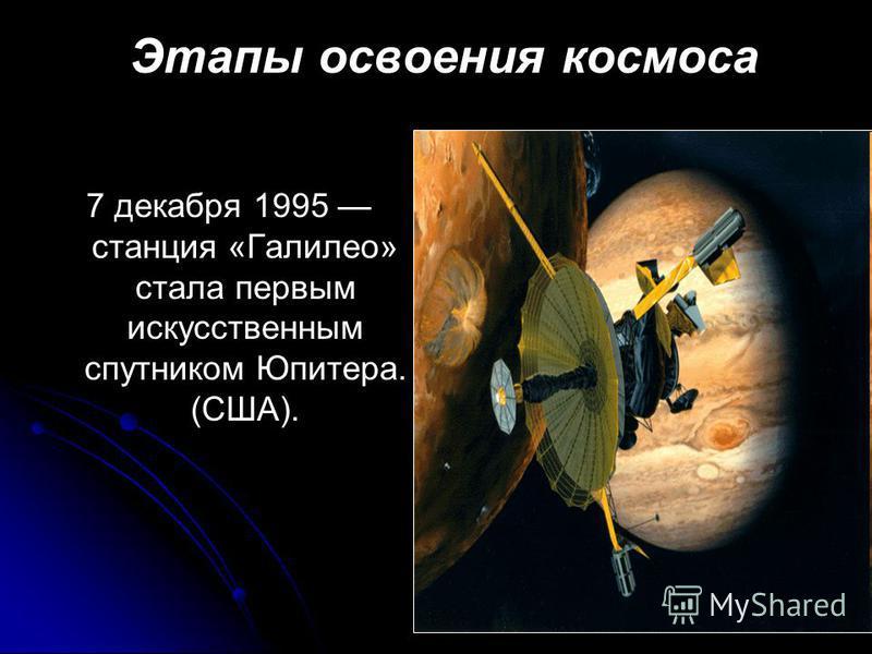Этапы освоения космоса 7 декабря 1995 станция «Галилео» стала первым искусственным спутником Юпитера. (США).