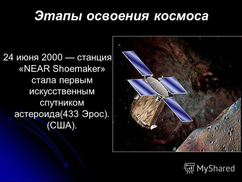 Этапы освоения космоса 24 июня 2000 станция «NEAR Shoemaker» стала первым искусственным спутником астероида(433 Эрос). (США).