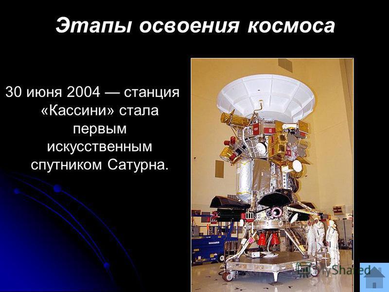 Этапы освоения космоса 30 июня 2004 станция «Кассини» стала первым искусственным спутником Сатурна.