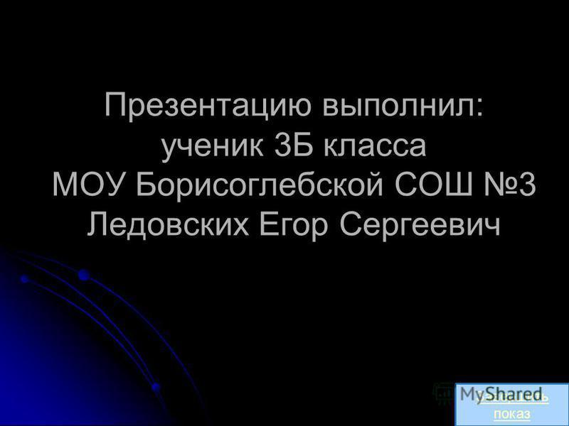 Презентацию выполнил: ученик 3Б класса МОУ Борисоглебской СОШ 3 Ледовских Егор Сергеевич Завершить показ