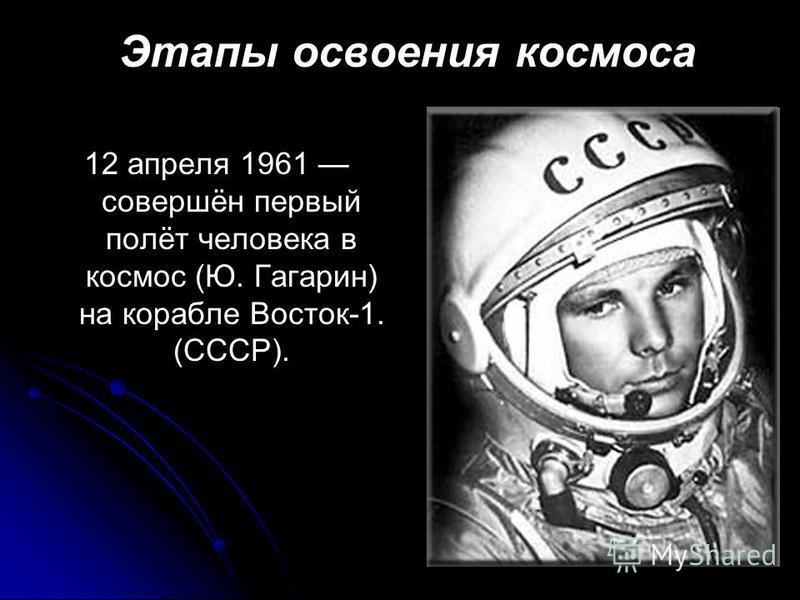Этапы освоения космоса 12 апреля 1961 совершён первый полёт человека в космос (Ю. Гагарин) на корабле Восток-1. (СССР).