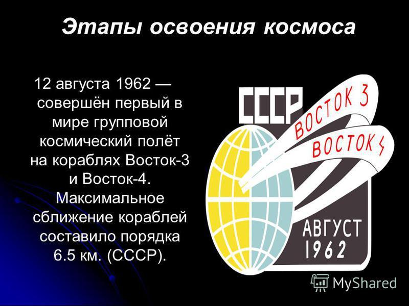 Этапы освоения космоса 12 августа 1962 совершён первый в мире групповой космический полёт на кораблях Восток-3 и Восток-4. Максимальное сближение кораблей составило порядка 6.5 км. (СССР).
