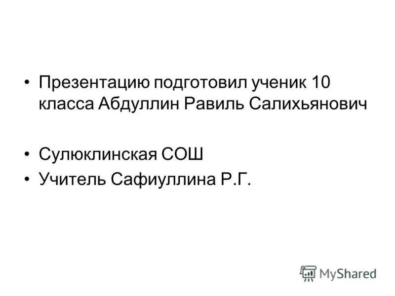 Презентацию подготовил ученик 10 класса Абдуллин Равиль Салихьянович Сулюклинская СОШ Учитель Сафиуллина Р.Г.