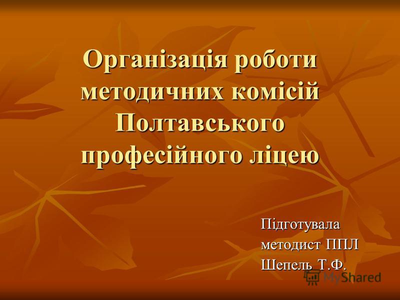 Організація роботи методичних комісій Полтавського професійного ліцею Підготувала методист ППЛ Шепель Т.Ф.