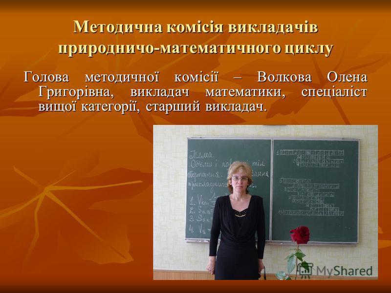 Методична комісія викладачів природничо-математичного циклу Голова методичної комісії – Волкова Олена Григорівна, викладач математики, спеціаліст вищої категорії, старший викладач.