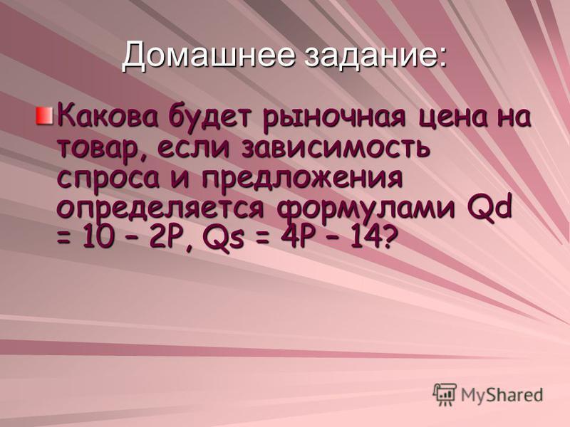 Домашнее задание: Какова будет рыночная цена на товар, если зависимость спроса и предложения определяется формулами Qd = 10 – 2P, Qs = 4P – 14?