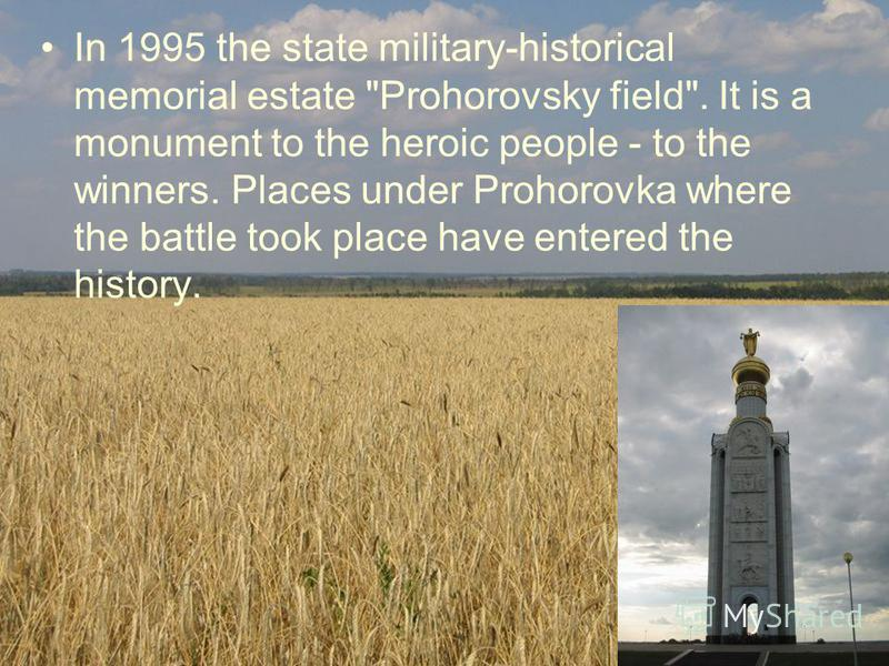 In 1995 the state military-historical memorial estate Prohorovsky field. It is a monument to the heroic people - to the winners. Places under Prohorovka where the battle took place have entered the history.