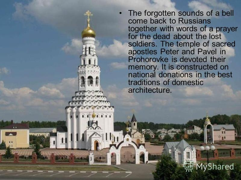 The forgotten sounds of a bell come back to Russians together with words of a prayer for the dead about the lost soldiers. The temple of sacred apostles Peter and Pavel in Prohorovke is devoted their memory. It is constructed on national donations in